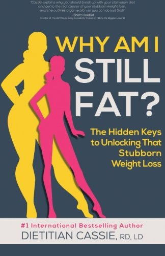 Why Am I Still Fat?: The Hidden Keys to Unlocking That Stubborn Weight Loss