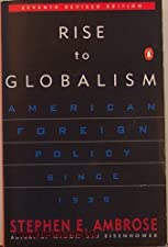Rise to Globalism American Foreign Policy Since 1938 by Stephen E. Ambrose