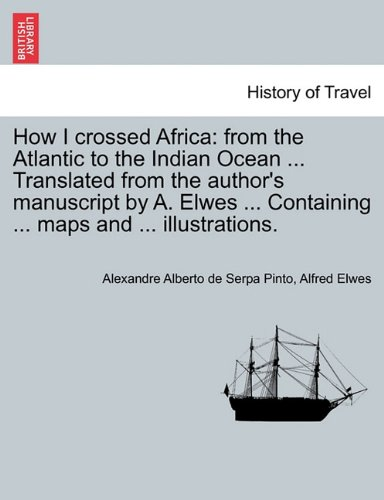 How I crossed Africa: from the Atlantic to the Indian Ocean ... Translated from the author's manuscript by A. Elwes ... Containing ... maps and ... illustrations.