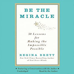 Be the Miracle: 50 Lessons for Making the Impossible Possible | [Regina Brett]
