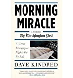 [ Morning Miracle: Inside the Washington Post: A Great Newspaper Fights for Its Life[ MORNING MIRACLE: INSIDE THE WASHINGTON POST: A GREAT NEWSPAPER FIGHTS FOR ITS LIFE ] By Kindred, Dave ( Author )Aug-09-2011 Paperback