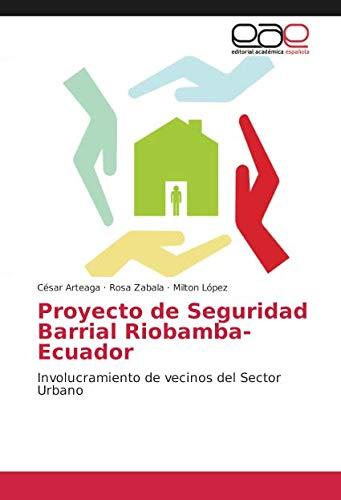 Proyecto de Seguridad Barrial Riobamba-Ecuador Involucramiento de vecinos del Sector Urbano  [Zabala, Rosa - Arteaga, César - López, Milton] (Tapa Blanda)