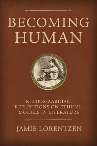 Becoming Human: Kierkegaardian Reflections on Ethical Models in Literature (Mercer Kierkegaard Studies Series)