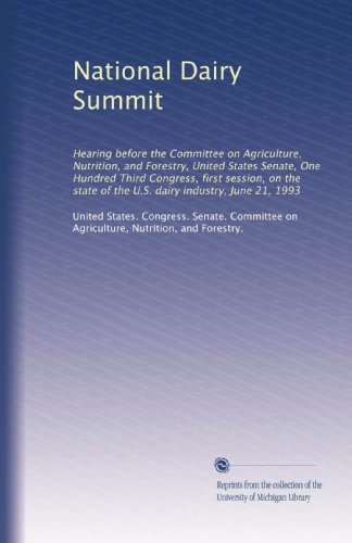 National Dairy Summit: Hearing Before The Committee On Agriculture, Nutrition, And Forestry, United States Senate, One Hundred Third Congress, First ... Of The U.S. Dairy Industry, June 21, 1993