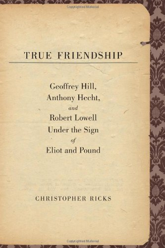 True Friendship: Geoffrey Hill, Anthony Hecht, and Robert Lowell Under the Sign of Eliot and Poun…