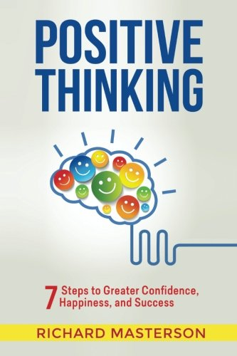 Positive Thinking: 7 Steps to Greater Confidence, Happiness, and Success
