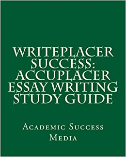 writeplacer success accuplacer essay writing study guide Explore our free accuplacer practice test questions and accuplacer test study guide get ready for be required to take - arithmetic, college level math, elementary algebra, reading comprehension, sentence skills and writeplacer, which involves writing an essay accuplacer study guide.
