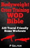 Bodyweight Training: Bodyweight Cross Training WOD Bible: 220 Travel Friendly Home Workouts (Bodyweight Training, Bodyweight Exercises, Strength Training, ... Home Workout, Gymnastics) (English Edition)