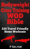 Bodyweight Training: Bodyweight Cross Training WOD Bible: 220 Travel Friendly Home Workouts (Bodyweight Training, Bodyweight Exercises, Strength Training, ... Home Workout, Gymnastics) (English Edition)