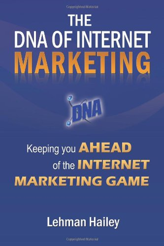 The DNA of Internet Marketing: Keeping You Ahead of the Internet Marketing Game