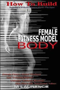 How to Build the Female Fitness Model Body : Building a Female Fitness Model Physique, Female Fitness Model Workout, Training Regime, Ultimate Workout (Paperback)–by M. Laurence [2016 Edition]