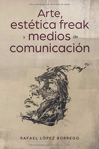 Arte, estética freak y medios de comunicación  [López Borrego, Rafael] (Tapa Blanda)