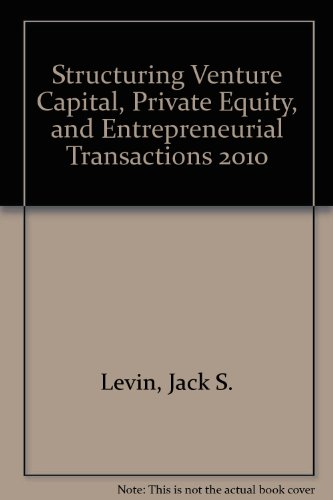 Structuring Venture Capital, Private Equity, and Entrepreneurial Transactions, 2010 Edition