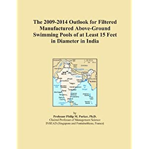 The 2009-2014 Outlook for Filtered Manufactured Above-Ground Swimming Pools of at Least 15 Feet in Diameter in India Icon Group International
