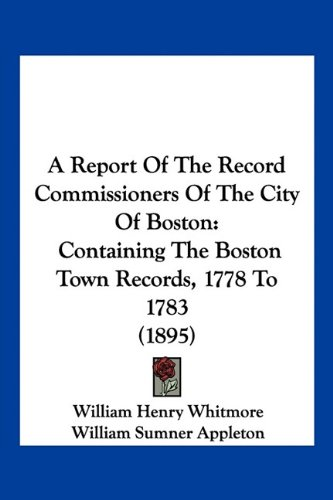 A Report of the Record Commissioners of the City of Boston: Containing the Boston Town Records, 1778 to 1783 (1895)