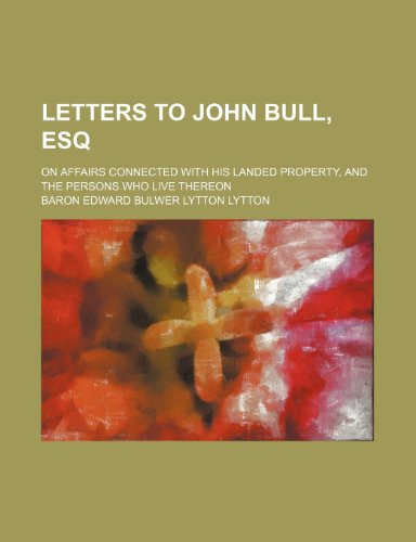 Letters to John Bull, Esq; On Affairs Connected With His Landed Property, and the Persons Who Live Thereon