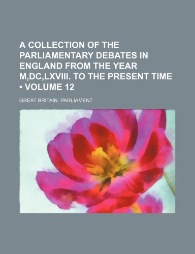 A Collection of the Parliamentary Debates in England From the Year M,dc,lxviii. to the Present Time (Volume 12)