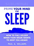 Prime Your Mind for Sleep : How to fall asleep when your brain wants to keep you awake