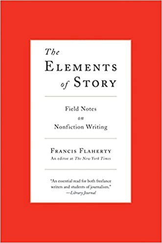 The Elements of Story: Field Notes on Nonfiction Writing written by Francis Flaherty