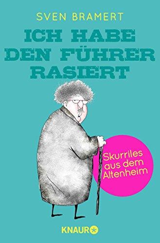 Sven Bramert - Ich habe den Führer rasiert: Skurriles aus dem Altenheim