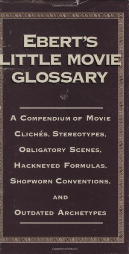 Ebert's Little Movie Glossary: A Compendium of Movie Cliches, Stereotypes, Obligatory Scenes, Hackneyed Formulas, Shopworn Conventions and Outdated Archetypes