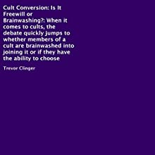 Cult Conversion: Is It Freewill or Brainwashing?: When It Comes to Cults, the Debate Quickly Jumps to Whether Members of a Cult Are Brainwashed into Joining It or If They Have the Ability to Choose (       UNABRIDGED) by Trevor Clinger Narrated by Paul Carwile