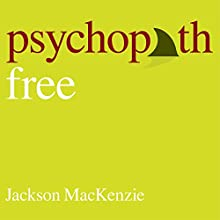 Psychopath Free: Expanded Edition: Recovering from Emotionally Abusive Relationships with Narcissists, Sociopaths & Other Toxic People (       UNABRIDGED) by Jackson MacKenzie Narrated by Shaun Grindell