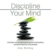 Discipline Your Mind: Control Your Thoughts, Boost Willpower, Develop Mental Toughness Audiobook by Zoe McKey Narrated by Brie Anna Faye