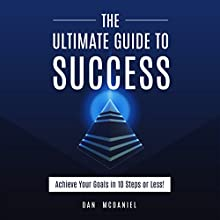 The Ultimate Guide to Success: How to Achieve Your Goals in 10 Steps or Less: The Ultimate Success Series, Volume 2 Audiobook by Dan McDaniel Narrated by Al Kessel