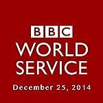 BBC Newshour, December 25, 2014 | Owen Bennett-Jones,Lyse Doucet,Robin Lustig,Razia Iqbal,James Coomarasamy,Julian Marshall