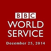 BBC Newshour, December 25, 2014  by Owen Bennett-Jones, Lyse Doucet, Robin Lustig, Razia Iqbal, James Coomarasamy, Julian Marshall Narrated by BBC Newshour