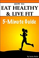 Eating Healthy: How To Eat Healthy, Live Fit, And Health Tips To Live By (The 5-Minute Guides)