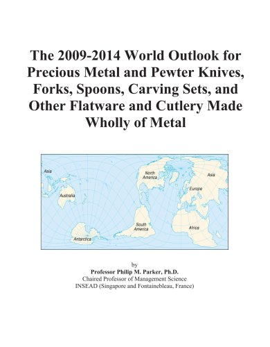 The 2009-2014 World Outlook For Precious Metal And Pewter Knives, Forks, Spoons, Carving Sets, And Other Flatware And Cutlery Made Wholly Of Metal