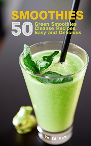SMOOTHIES: 50 Green Smoothie Cleanse Recipes Easy and Delicious (Smoothie detox, Smoothies for Weight Loss, Smoothie Recipes, Smoothie Book, 10 Day Green Smoothie Cleanse) by Ed Guy
