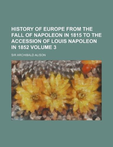 History of Europe from the fall of Napoleon in 1815 to the accession of Louis Napoleon in 1852 Volume 3