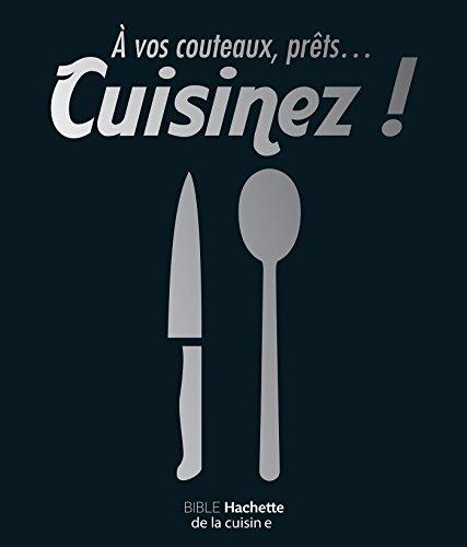 À vos couteaux, prêts ... cuisinez !: Bible Hachette de la cuisine
