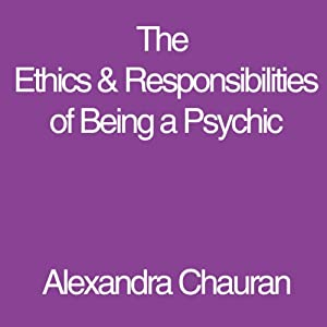 The Ethics & Responsibilities of Being a Psychic | [Alexandra Chauran]