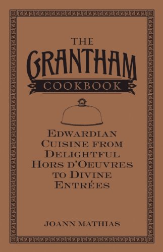 The Grantham Cookbook: Edwardian Cuisine from Delightful Hors d'Oeuvres to Divine Entrees by JoAnn Mathias