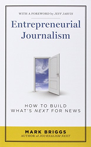 Entrepreneurial Journalism: How to Build Whats Next for News