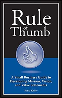 Rule Of Thumb: A Small Business Guide To Developing Mission, Vision, And Value Statements