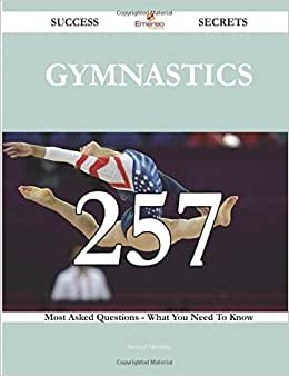 Gymnastics 257 Success Secrets - 257 Most Asked Questions On Gymnastics - What You Need To Know