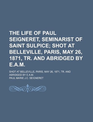 The Life of Paul Seigneret, Seminarist of Saint Sulpice; Shot at Belleville, Paris, May 26, 1871, Tr. and Abridged by E.a.m Shot at Belleville, Paris, May 26, 1871, Tr. and Abridged by E.a.m.