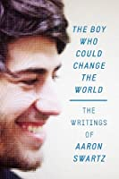 The Boy Who Could Change the World: The Writings of Aaron Swartz