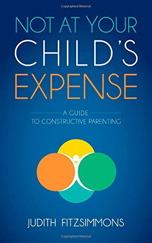 Not at Your Child's Expense: A Guide to Constructive Parenting