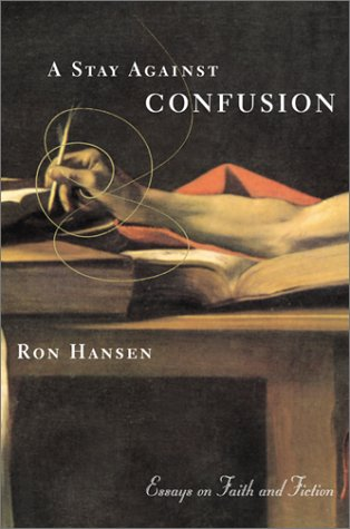 A Stay Against Confusion: Essays on Faith and Fiction, RON HANSEN