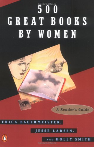 500 Great Books by Women : A Readers Guide, ERICA BAUERMEISTER, JESSE LARSEN, HOLLY SMITH