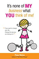 It's None of My Business What You Think of Me: If You Want to Change Your Life...Change the Way You Are Looking at It