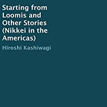 Starting from Loomis and Other Stories Audiobook by Hiroshi Kashiwagi Narrated by Hiroshi Kashiwagi