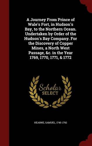 A Journey From Prince of Wale's Fort, in Hudson's Bay, to the Northern Ocean. Undertaken by Order of the Hudson's Bay Company. For the Discovery of ... &c. in the Year 1769, 1770, 1771, & 1772