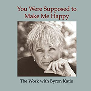 You Were Supposed to Make Me Happy | [Byron Katie Mitchell]